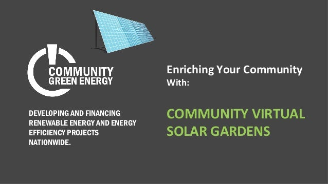 Enriching Your Community With: COMMUNITY VIRTUAL SOLAR GARDENS DEVELOPING AND FINANCING RENEWABLE ENERGY AND ENERGY EFFICI...