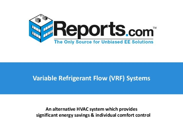 Variable Refrigerant Flow (VRF) Systems An alternative HVAC system which provides significant energy savings & individual ...