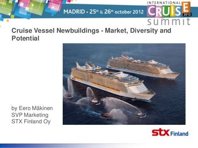 Cruise Vessel Newbuildings - Market, Diversity andPotentialby Eero MäkinenSVP MarketingSTX Finland Oy