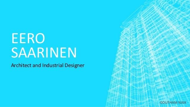 EERO SAARINEN Architect and Industrial Designer GOUTHAM NAIK