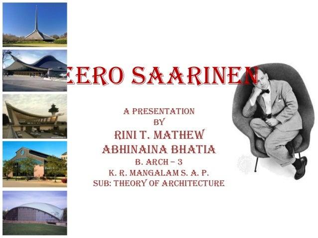 EERO SAARINEN        A Presentation              By    RINI T. MATHEW   ABHINAINA BHATIA            B. Arch – 3     K. R. ...