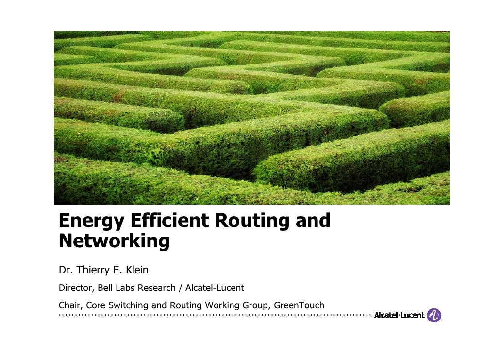 Energy Efficient Routing andNetworkingDr. Thierry E. KleinDirector, Bell Labs Research / Alcatel-LucentChair, Core Switchi...