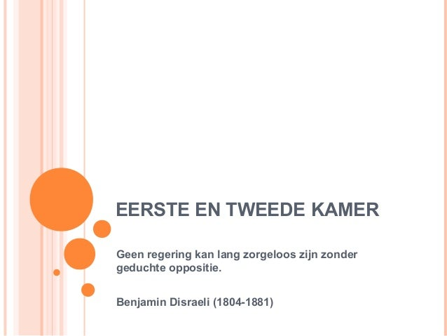 EERSTE EN TWEEDE KAMERGeen regering kan lang zorgeloos zijn zondergeduchte oppositie.Benjamin Disraeli (1804-1881)