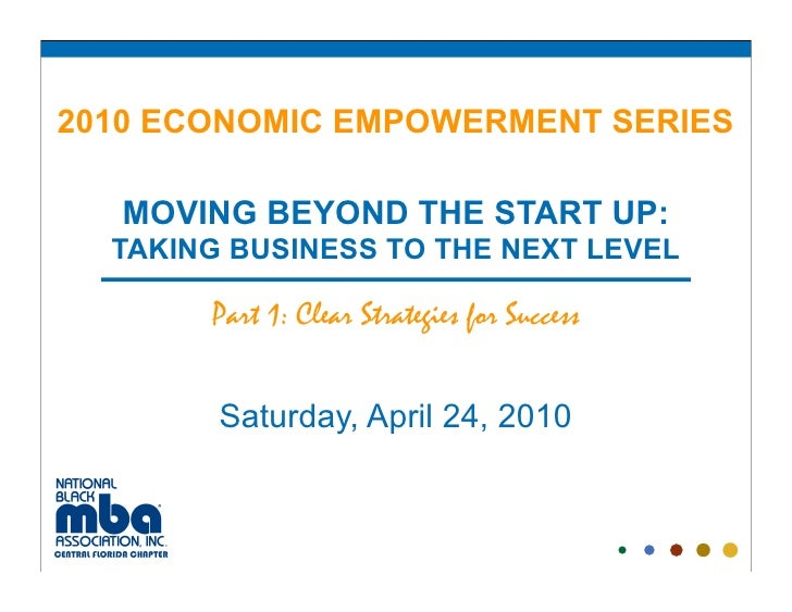 2010 ECONOMIC EMPOWERMENT SERIES     MOVING BEYOND THE START UP:   TAKING BUSINESS TO THE NEXT LEVEL         Part 1: Clear...