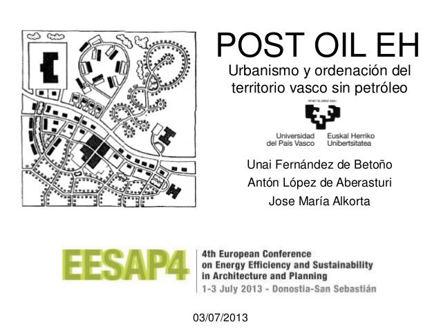 POST OIL EH Unai Fernández de Betoño Antón López de Aberasturi Jose María Alkorta 03/07/2013 Urbanismo y ordenación del te...