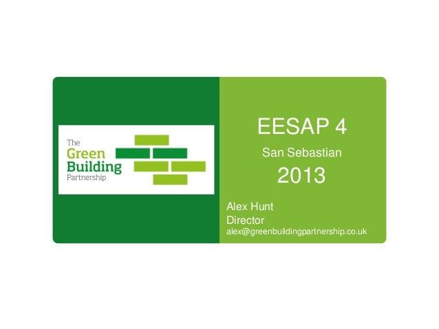 EESAP 4 San Sebastian 2013 Alex Hunt Director alex@greenbuildingpartnership.co.uk