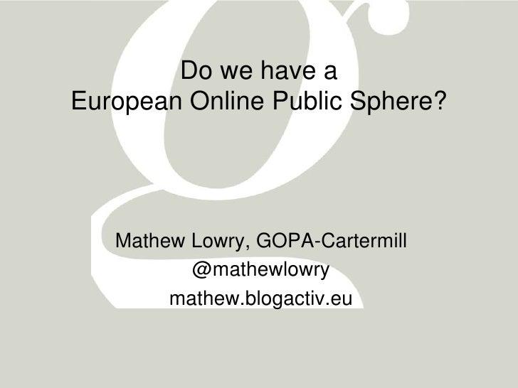 Do we have aEuropean Online Public Sphere?   Mathew Lowry, GOPA-Cartermill          @mathewlowry        mathew.blogactiv.eu