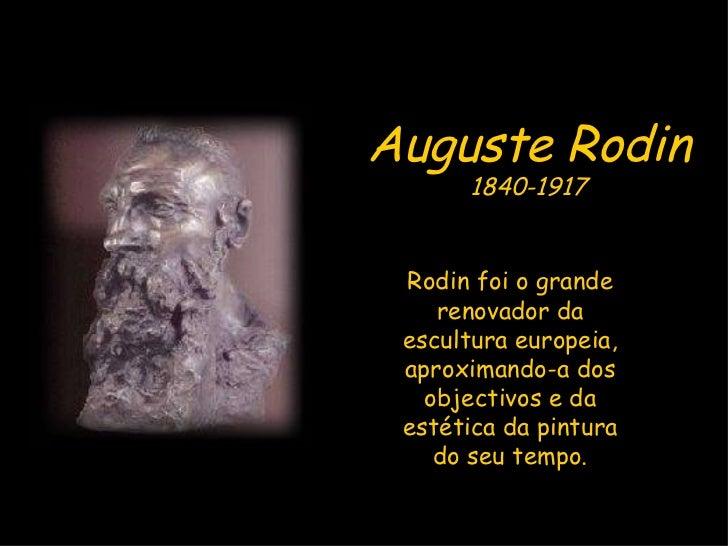 Auguste Rodin 1840-1917 Rodin foi o grande renovador da escultura europeia, aproximando-a dos objectivos e da estética da ...