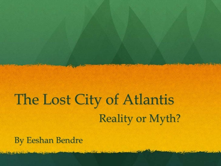The Lost City of Atlantis                   Reality or Myth?By Eeshan Bendre