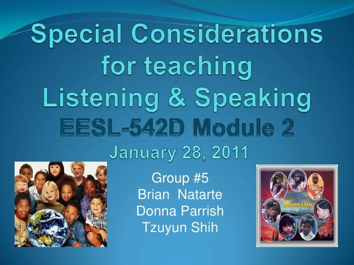 Special Considerations for teaching Listening & SpeakingEESL-542D Module 2January 28, 2011<br />Group #5<br />Brian  Natar...