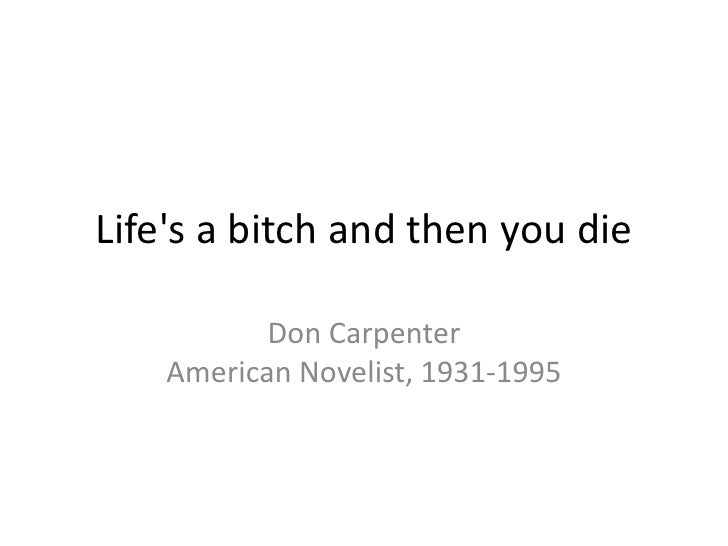 Life's a bitch and then you die <br />Don Carpenter American Novelist, 1931-1995<br />