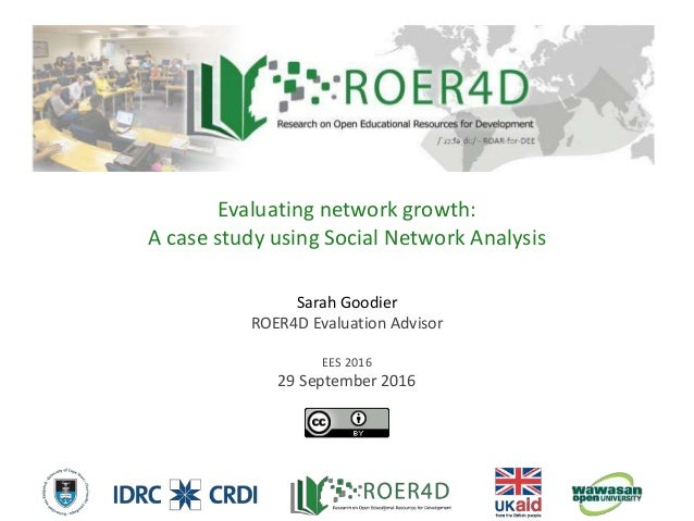 Sarah Goodier ROER4D Evaluation Advisor EES 2016 29 September 2016 Evaluating network growth: A case study using Social Ne...
