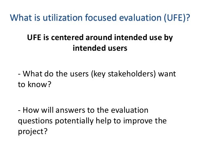 What is utilization focused evaluation (UFE)? UFE is centered around intended use by intended users - What do the users (k...
