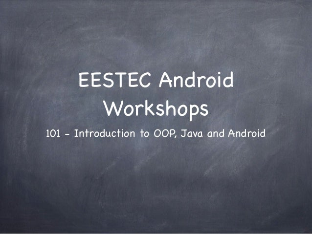 EESTEC Android        Workshops101 - Introduction to OOP, Java and Android