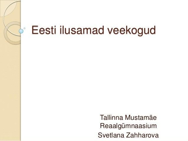 Eesti ilusamad veekogud            Tallinna Mustamäe            Reaalgümnaasium            Svetlana Zahharova