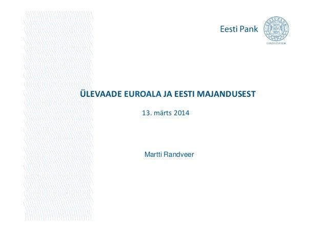 ÜLEVAADE EUROALA JA EESTI MAJANDUSEST 13. märts 2014 Martti Randveer