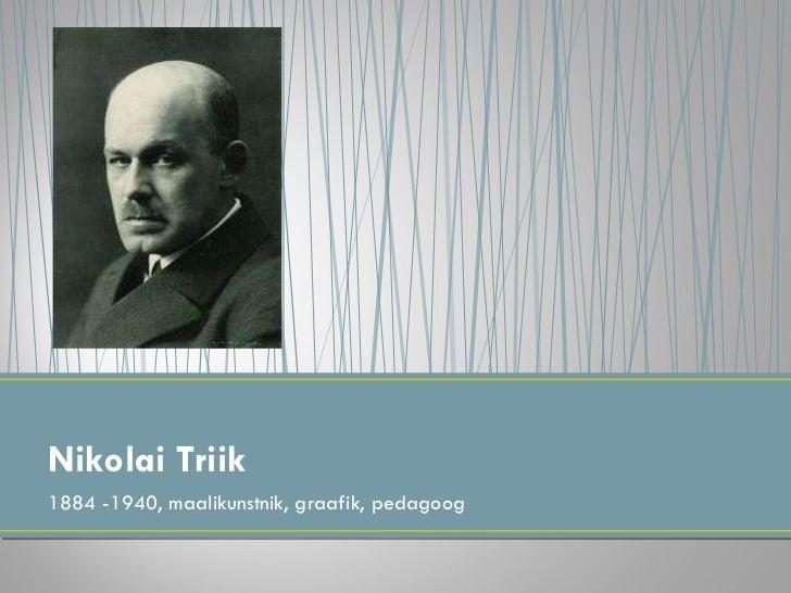 <ul><li>1884 -1940, maalikunstnik, graafik, pedagoog </li></ul>Nikolai Triik