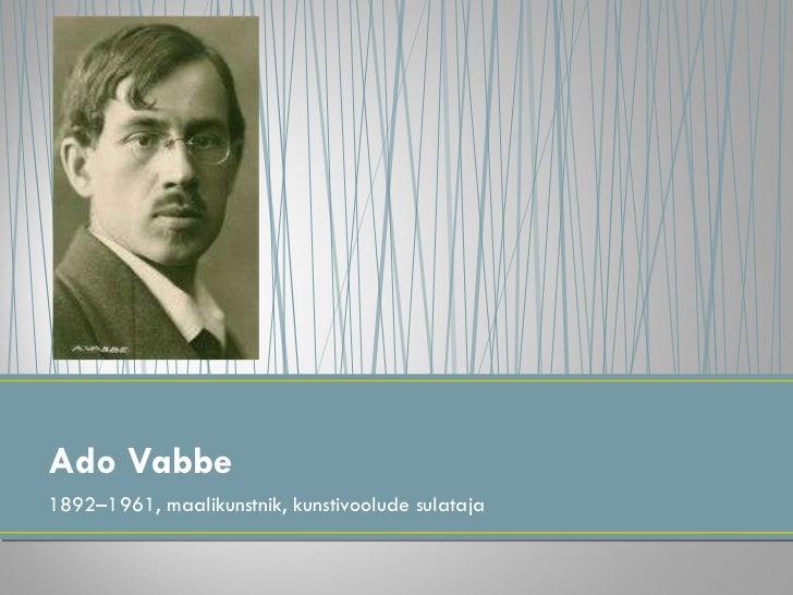 <ul><li>1892–1961, maalikunstnik, kunstivoolude sulataja </li></ul>Ado Vabbe