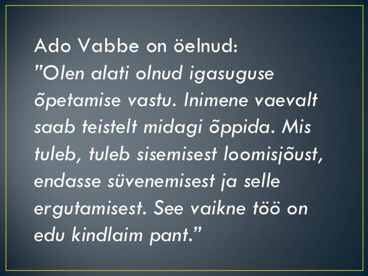 """Ado Vabbe on öelnud: """" Olen alati olnud igasuguse õpetamise vastu. Inimene vaevalt saab teistelt midagi õppida. Mis tuleb,..."""