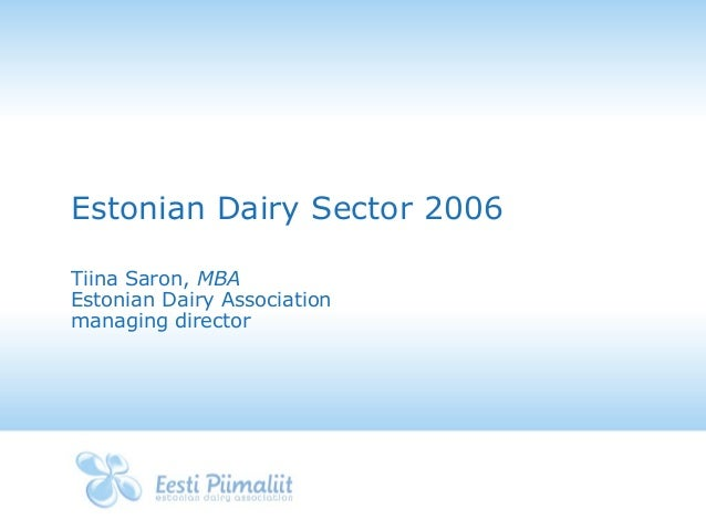 Estonian Dairy Sector 2006 Tiina Saron, MBA Estonian Dairy Association managing director