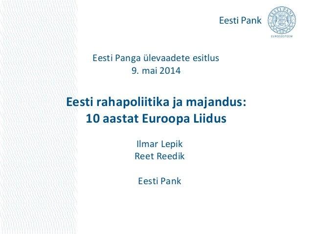 Eesti Panga ülevaadete esitlus 9. mai 2014 Eesti rahapoliitika ja majandus: 10 aastat Euroopa Liidus Ilmar Lepik Reet Reed...