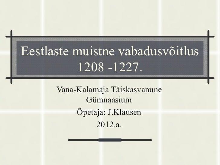 Eestlaste muistne vabadusvõitlus           1208 -1227.      Vana-Kalamaja Täiskasvanune             Gümnaasium           Õ...