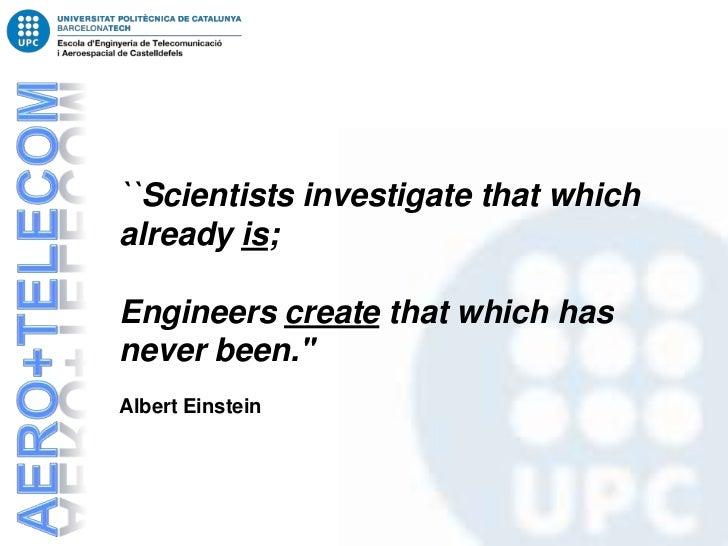 ``Scientists investigate that whichalready is;Engineers create that which hasnever been.Albert Einstein
