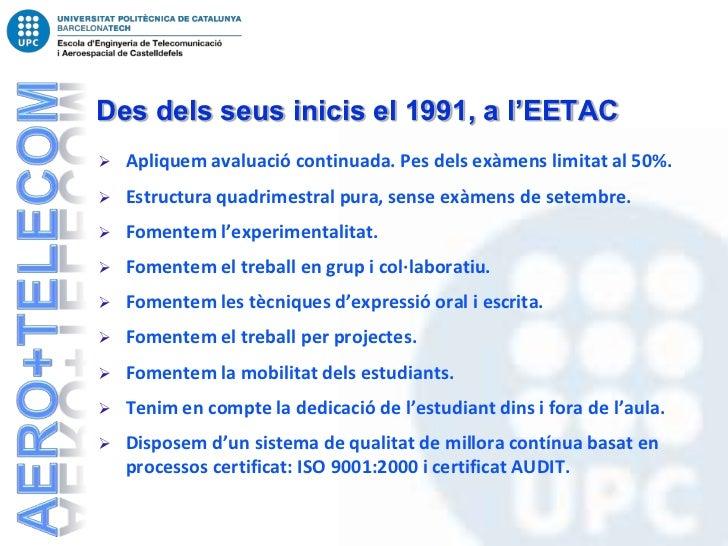 Des dels seus inicis el 1991, a l'EETAC   Apliquem avaluació continuada. Pes dels exàmens limitat al 50%.   Estructura q...