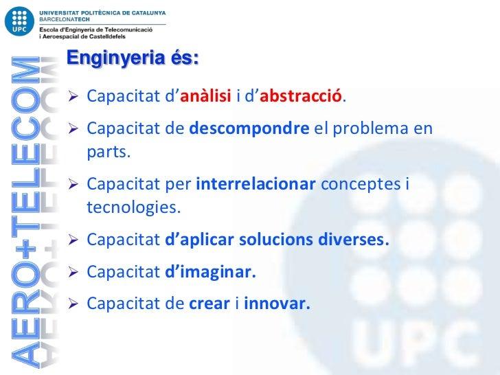 Enginyeria és:   Capacitat d'anàlisi i d'abstracció.   Capacitat de descompondre el problema en    parts.   Capacitat p...