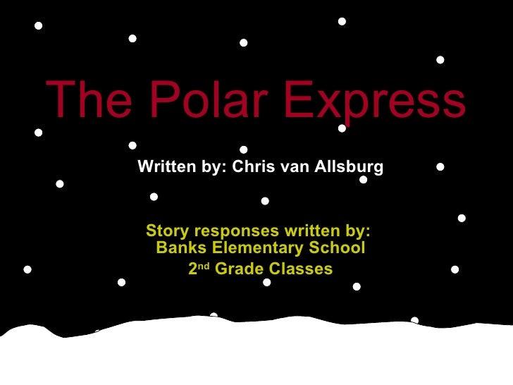 The Polar Express   Written by: Chris van Allsburg Story responses written by:  Banks Elementary School 2 nd  Grade Classes