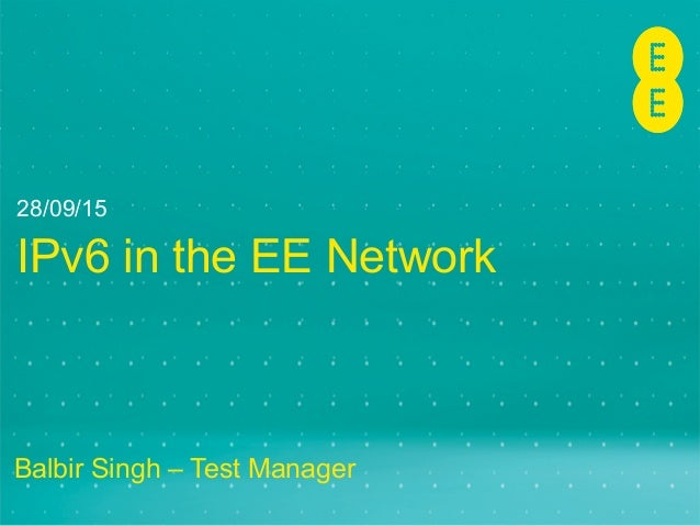 IPv6 in the EE Network Balbir Singh – Test Manager 28/09/15