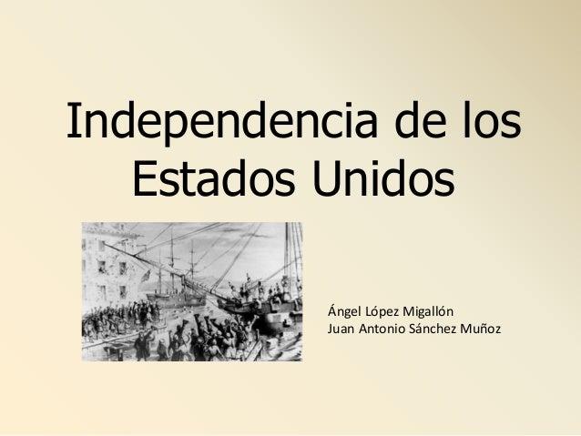 Independencia de los Estados Unidos Ángel López Migallón Juan Antonio Sánchez Muñoz