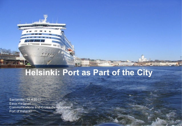 Helsinki: Port as Part of the City Santander, 14.4.2011 Eeva Hietanen Communications and Cruise Development Port of Helsin...