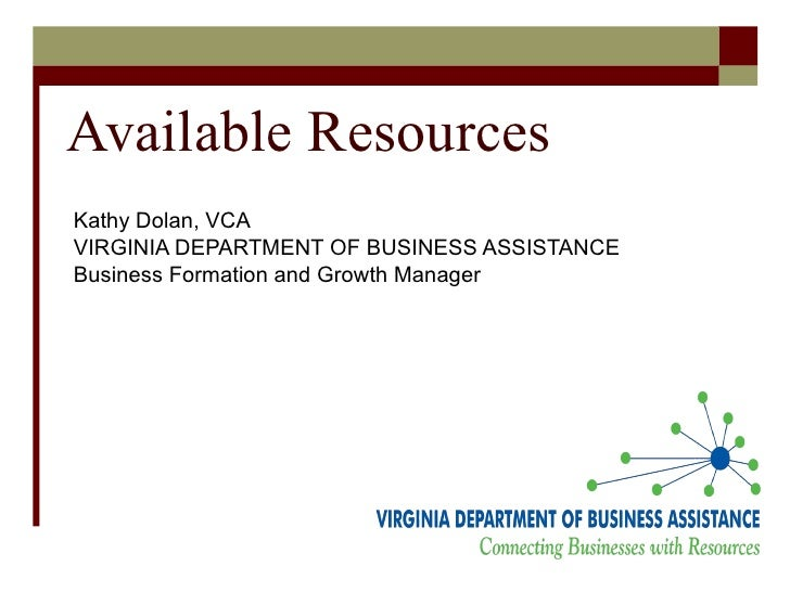 Available Resources Kathy Dolan, VCA VIRGINIA DEPARTMENT OF BUSINESS ASSISTANCE Business Formation and Growth Manager