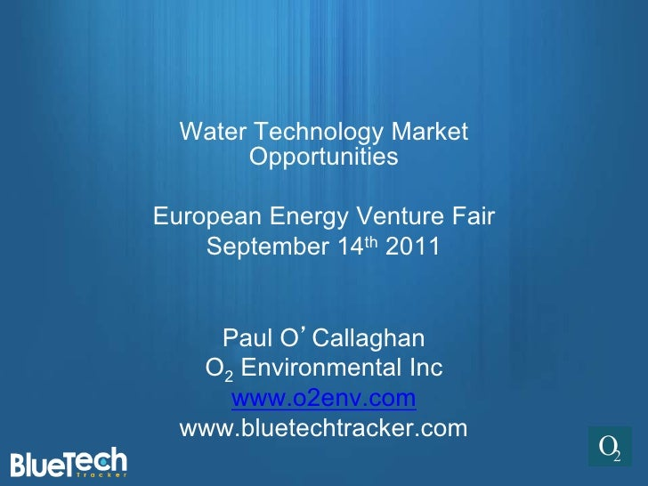 Water Technology Market       OpportunitiesEuropean Energy Venture Fair    September 14th 2011    Paul O'Callaghan   O2 En...