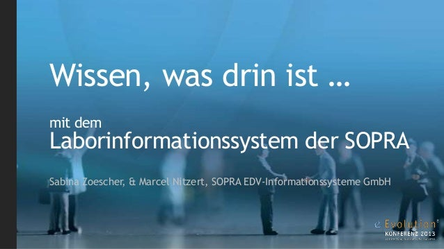 Wissen, was drin ist … mit dem  Laborinformationssystem der SOPRA Sabina Zoescher, & Marcel Nitzert, SOPRA EDV-Information...