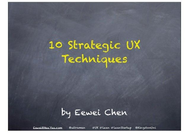 10 Strategic UX          Techniques               by Eewei ChenEewei@HaaYaa.com   @ultraman   #UX #Lean #LeanStartup   @Ki...