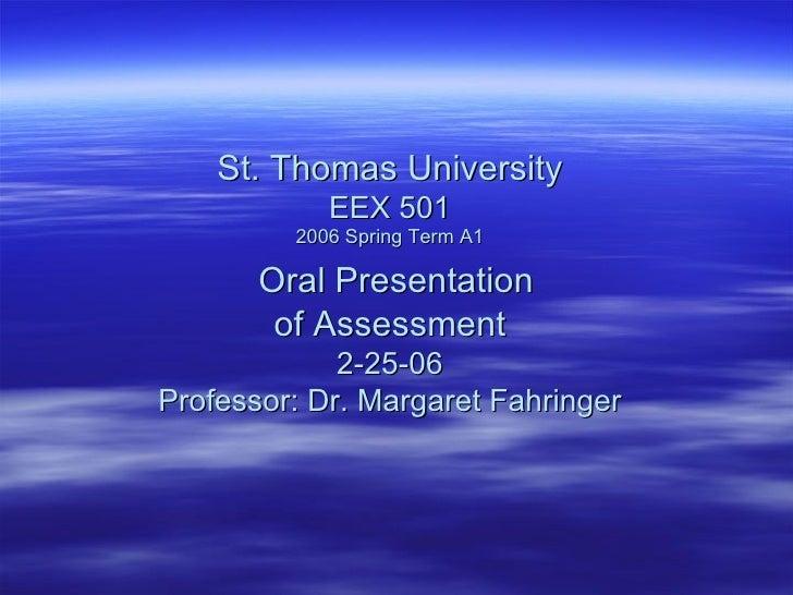 St. Thomas University EEX 501 2006 Spring Term A1   Oral Presentation of Assessment 2-25-06 Professor: Dr. Margaret Fahrin...