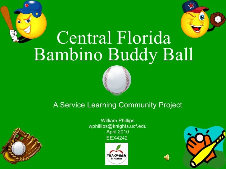 Central Florida Bambino Buddy Ball A Service Learning Community Project William Phillips [email_address] April 2010 EEX424...