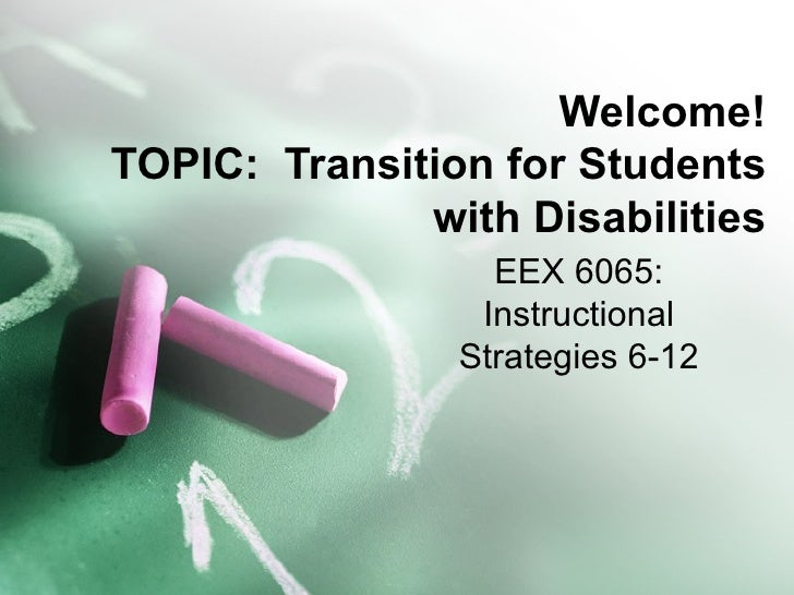 Welcome!TOPIC: Transition for Students              with Disabilities                  EEX 6065:                 Instructi...