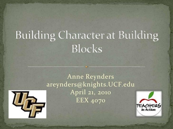 Building Character at Building Blocks<br />Anne Reynders<br />areynders@knights.UCF.edu<br />April 21, 2010<br />EEX 4070<...