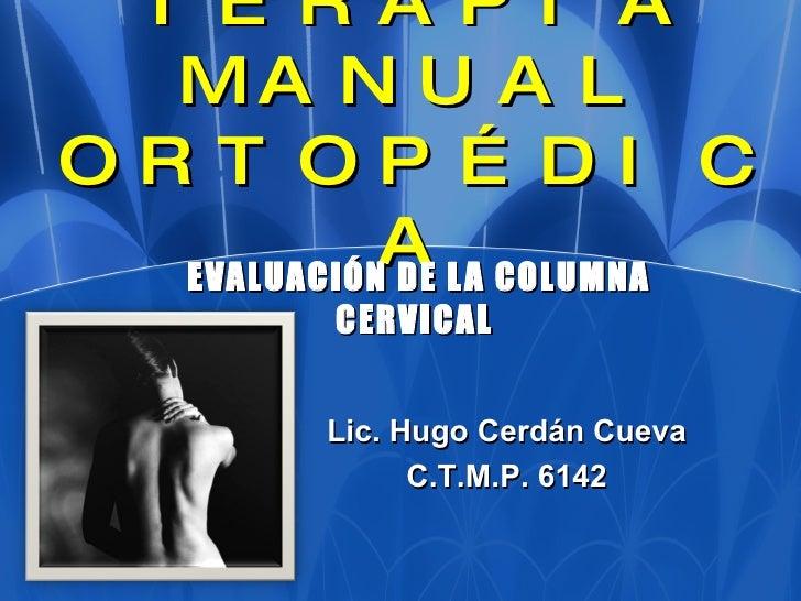 TERAPIA MANUAL ORTOPÉDICA EVALUACIÓN DE LA COLUMNA CERVICAL  Lic. Hugo Cerdán Cueva C.T.M.P. 6142