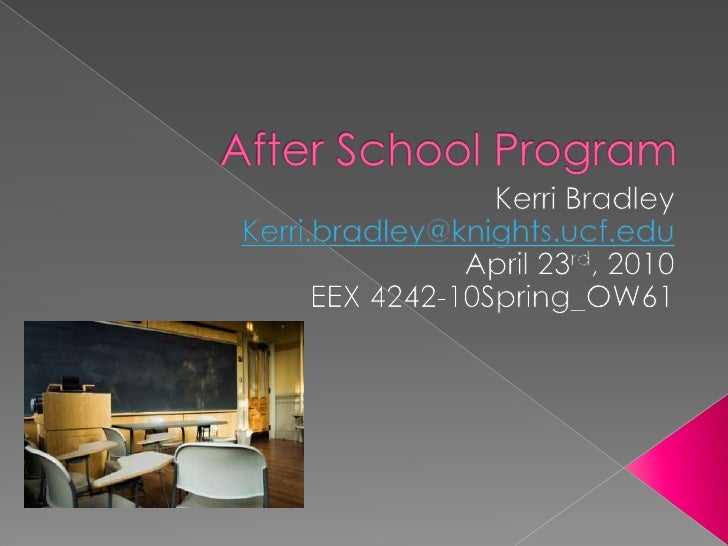 After School Program<br />Kerri Bradley<br />Kerri.bradley@knights.ucf.edu<br />April 23rd, 2010<br />EEX 4242-10Spring_OW...