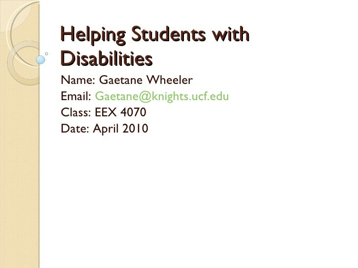 Helping Students with Disabilities Name: Gaetane Wheeler  Email:  [email_address] Class: EEX 4070 Date: April 2010