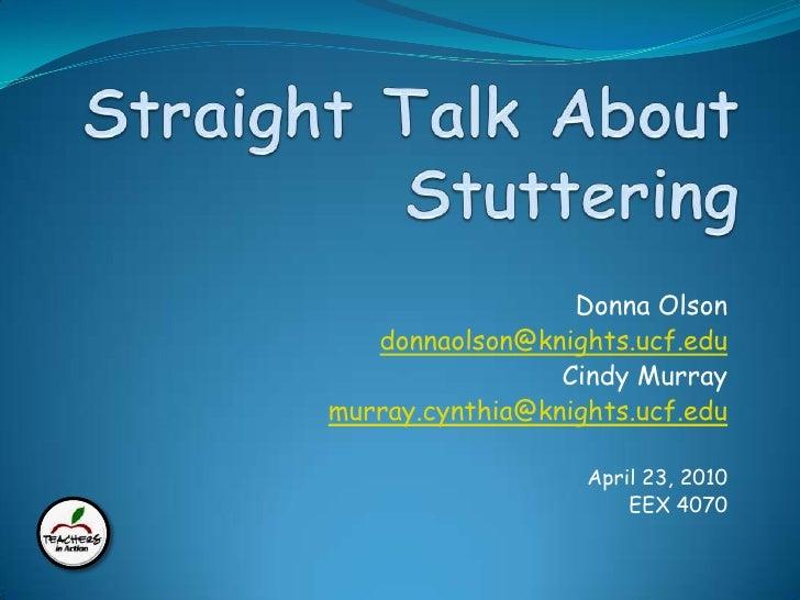 ESOL Standards 4 & 12<br />Straight Talk About Stuttering<br />Donna Olson<br />donnaolson@knights.ucf.edu<br />Cindy Murr...