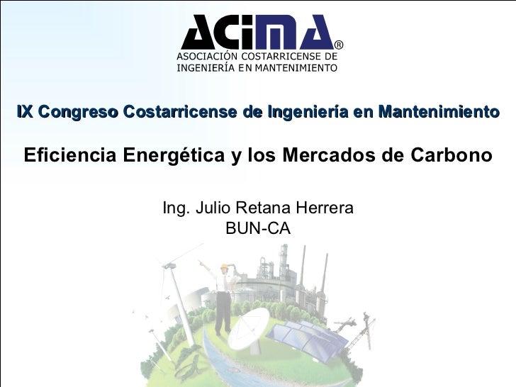 IX Congreso Costarricense de Ingeniería en Mantenimiento Eficiencia Energética y los Mercados de Carbono Ing. Julio Retana...