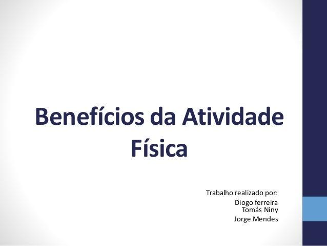 Benefícios da Atividade Física Trabalho realizado por: Diogo ferreira Tomás Niny Jorge Mendes