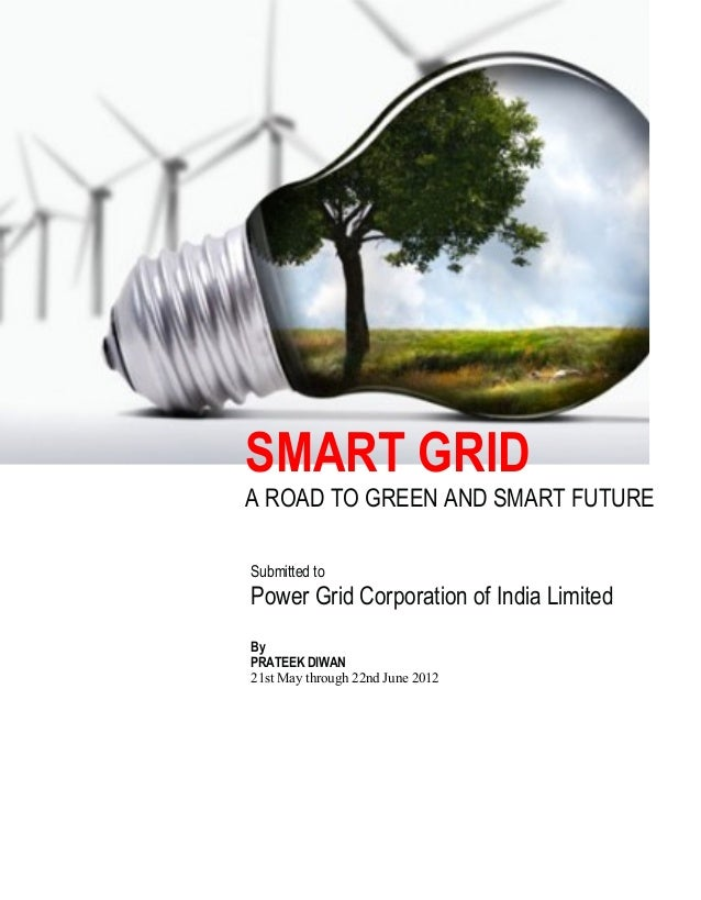 SMART GRID A ROAD TO GREEN AND SMART FUTURE Submitted to Power Grid Corporation of India Limited By PRATEEK DIWAN 21st May...