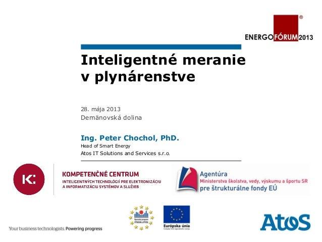 Inteligentné meraniev plynárenstve28. mája 2013Demänovská dolinaIng. Peter Chochol, PhD.Head of Smart EnergyAtos IT Soluti...