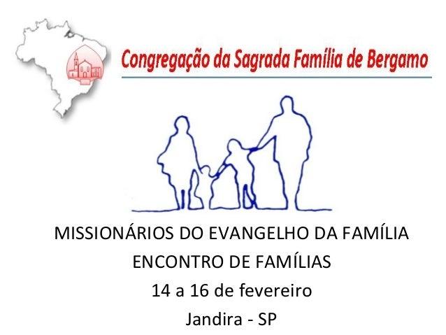 MISSIONÁRIOS DO EVANGELHO DA FAMÍLIA ENCONTRO DE FAMÍLIAS 14 a 16 de fevereiro Jandira - SP